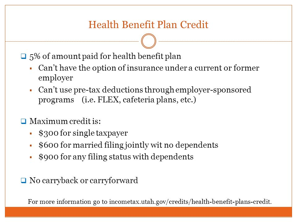 Health Benefit Plan Credit 5% of amount paid for health benefit plan Cant have the option of insurance under a current or former employer Cant use pre