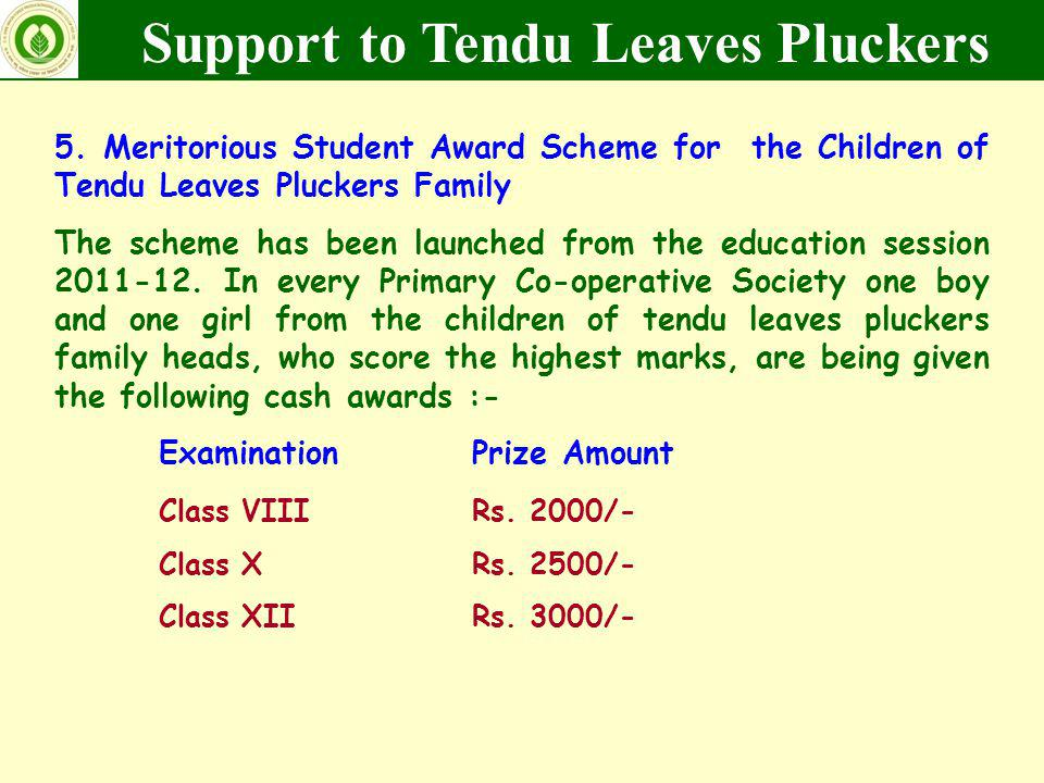 5. Meritorious Student Award Scheme for the Children of Tendu Leaves Pluckers Family The scheme has been launched from the education session 2011-12.