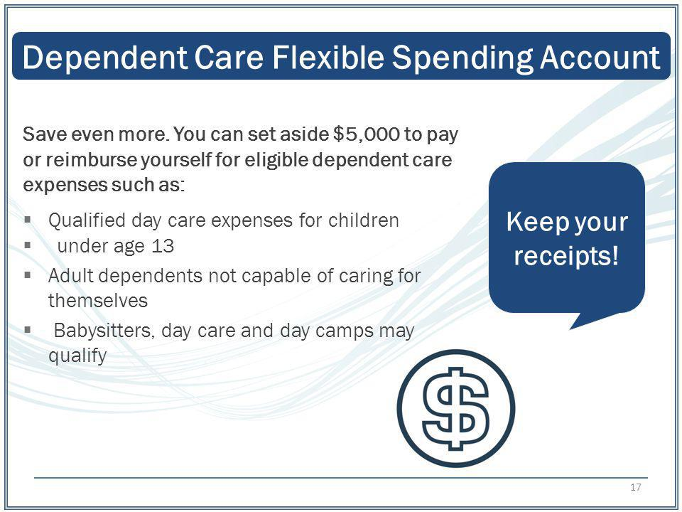 Dependent Care Flexible Spending Account Keep your receipts! Save even more. You can set aside $5,000 to pay or reimburse yourself for eligible depend