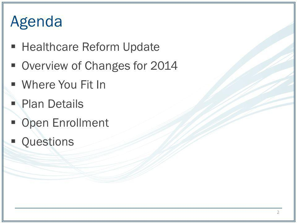 Agenda Healthcare Reform Update Overview of Changes for 2014 Where You Fit In Plan Details Open Enrollment Questions 2