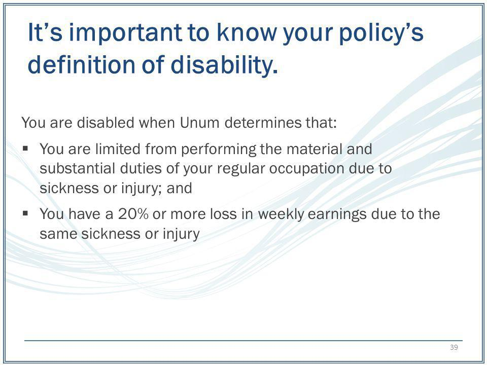 Its important to know your policys definition of disability. You are disabled when Unum determines that: You are limited from performing the material