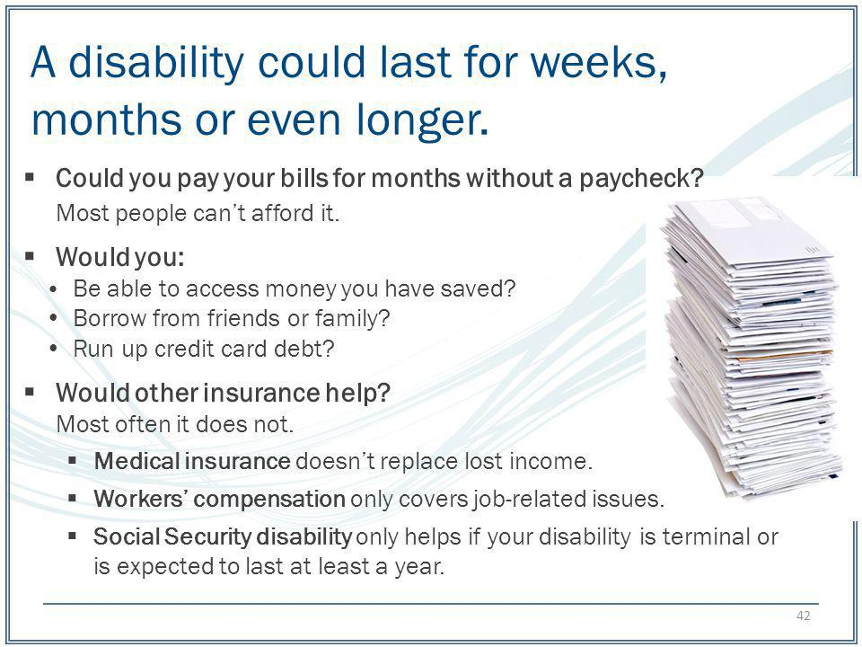 A disability could last for weeks, months or even longer. Could you pay your bills for months without a paycheck? Most people cant afford it. Would yo