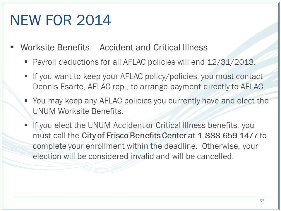 NEW FOR 2014 Worksite Benefits – Accident and Critical Illness Payroll deductions for all AFLAC policies will end 12/31/2013. If you want to keep your