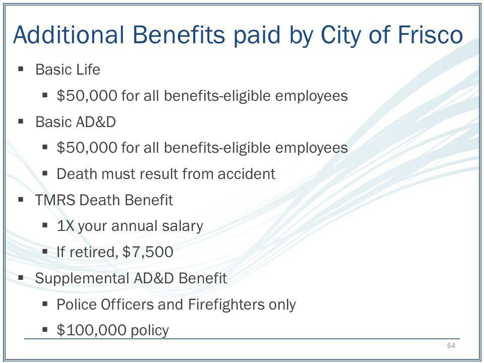 Additional Benefits paid by City of Frisco Basic Life $50,000 for all benefits-eligible employees Basic AD&D $50,000 for all benefits-eligible employe