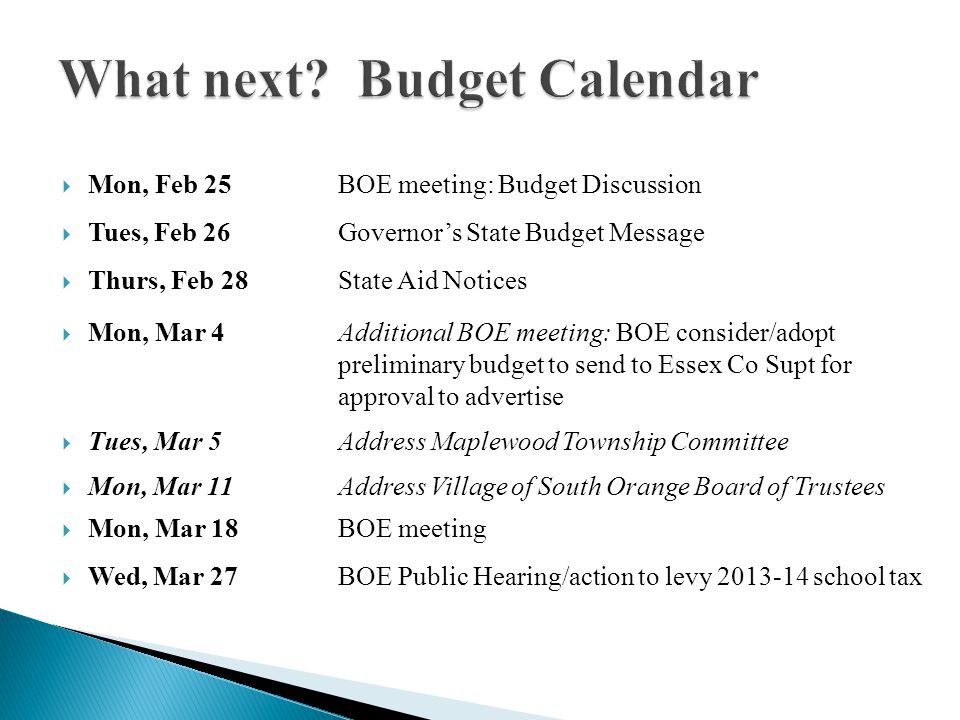 What next? Budget Calendar Mon, Feb 25BOE meeting: Budget Discussion Tues, Feb 26Governors State Budget Message Thurs, Feb 28State Aid Notices Mon, Ma
