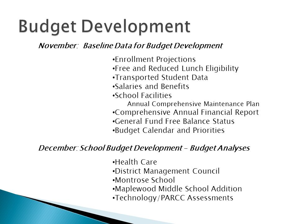 November: Baseline Data for Budget Development Enrollment Projections Free and Reduced Lunch Eligibility Transported Student Data Salaries and Benefits School Facilities Annual Comprehensive Maintenance Plan Comprehensive Annual Financial Report General Fund Free Balance Status Budget Calendar and Priorities December: School Budget Development – Budget Analyses Health Care District Management Council Montrose School Maplewood Middle School Addition Technology/PARCC Assessments