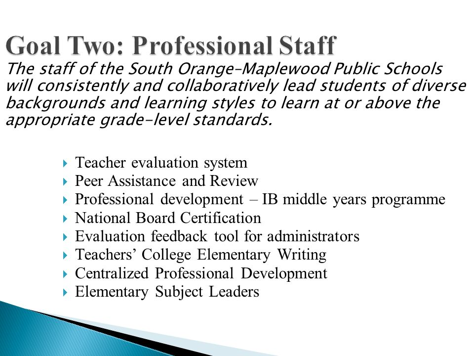 Goal Two: Professional Staff Teacher evaluation system Peer Assistance and Review Professional development – IB middle years programme National Board Certification Evaluation feedback tool for administrators Teachers College Elementary Writing Centralized Professional Development Elementary Subject Leaders The staff of the South Orange–Maplewood Public Schools will consistently and collaboratively lead students of diverse backgrounds and learning styles to learn at or above the appropriate grade-level standards.