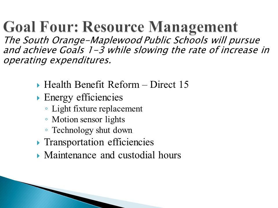 Goal Four: Resource Management Health Benefit Reform – Direct 15 Energy efficiencies Light fixture replacement Motion sensor lights Technology shut down Transportation efficiencies Maintenance and custodial hours The South Orange-Maplewood Public Schools will pursue and achieve Goals 1-3 while slowing the rate of increase in operating expenditures.