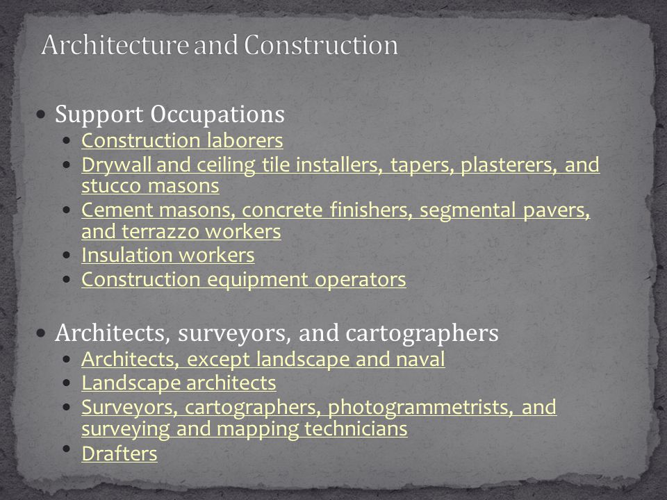 Support Occupations Construction laborers Drywall and ceiling tile installers, tapers, plasterers, and stucco masons Drywall and ceiling tile installers, tapers, plasterers, and stucco masons Cement masons, concrete finishers, segmental pavers, and terrazzo workers Cement masons, concrete finishers, segmental pavers, and terrazzo workers Insulation workers Construction equipment operators Architects, surveyors, and cartographers Architects, except landscape and naval Landscape architects Surveyors, cartographers, photogrammetrists, and surveying and mapping technicians Surveyors, cartographers, photogrammetrists, and surveying and mapping technicians Drafters
