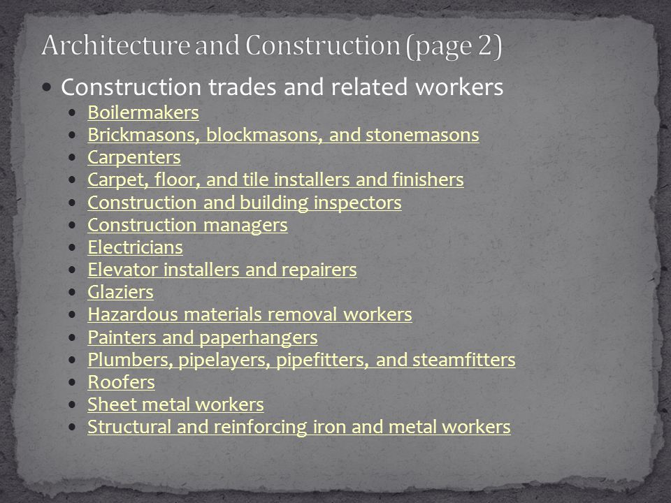 Construction trades and related workers Boilermakers Brickmasons, blockmasons, and stonemasons Carpenters Carpet, floor, and tile installers and finishers Construction and building inspectors Construction managers Electricians Elevator installers and repairers Glaziers Hazardous materials removal workers Painters and paperhangers Plumbers, pipelayers, pipefitters, and steamfitters Roofers Sheet metal workers Structural and reinforcing iron and metal workers