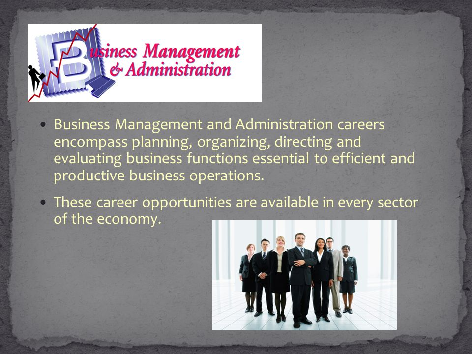 Business Management and Administration careers encompass planning, organizing, directing and evaluating business functions essential to efficient and productive business operations.