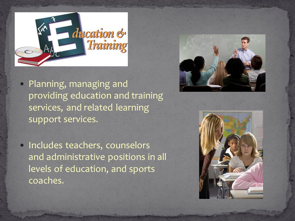 Planning, managing and providing education and training services, and related learning support services. Includes teachers, counselors and administrat