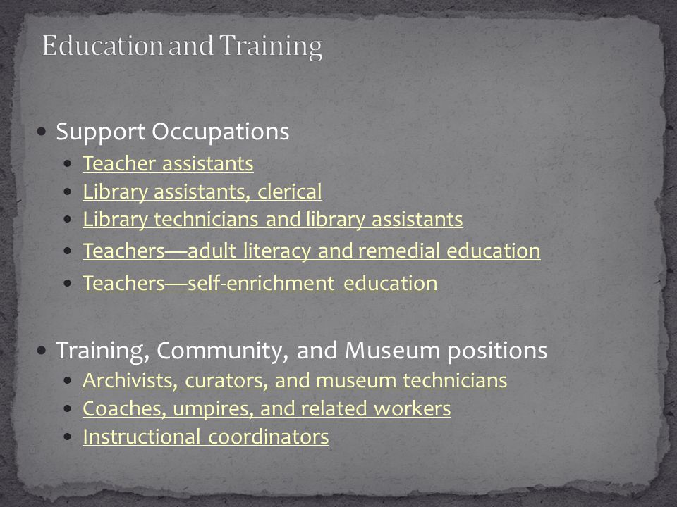 Support Occupations Teacher assistants Library assistants, clerical Library technicians and library assistants Teachersadult literacy and remedial education Teachersself-enrichment education Training, Community, and Museum positions Archivists, curators, and museum technicians Coaches, umpires, and related workers Instructional coordinators