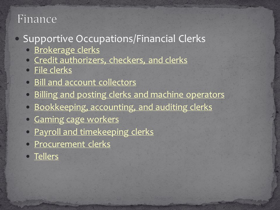 Supportive Occupations/Financial Clerks Brokerage clerks Credit authorizers, checkers, and clerks File clerks Bill and account collectors Billing and posting clerks and machine operators Bookkeeping, accounting, and auditing clerks Gaming cage workers Payroll and timekeeping clerks Procurement clerks Tellers