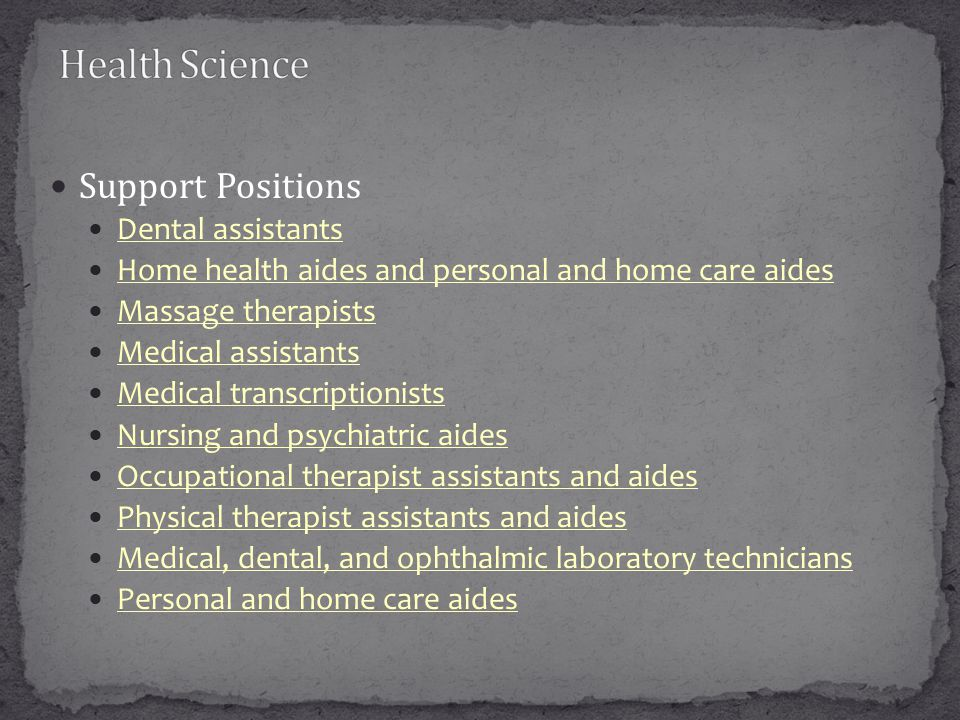 Support Positions Dental assistants Home health aides and personal and home care aides Massage therapists Medical assistants Medical transcriptionists Nursing and psychiatric aides Occupational therapist assistants and aides Physical therapist assistants and aides Medical, dental, and ophthalmic laboratory technicians Personal and home care aides