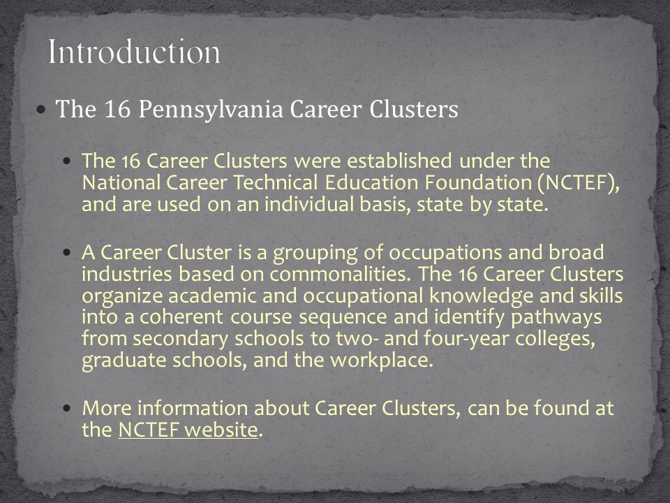 The 16 Pennsylvania Career Clusters The 16 Career Clusters were established under the National Career Technical Education Foundation (NCTEF), and are