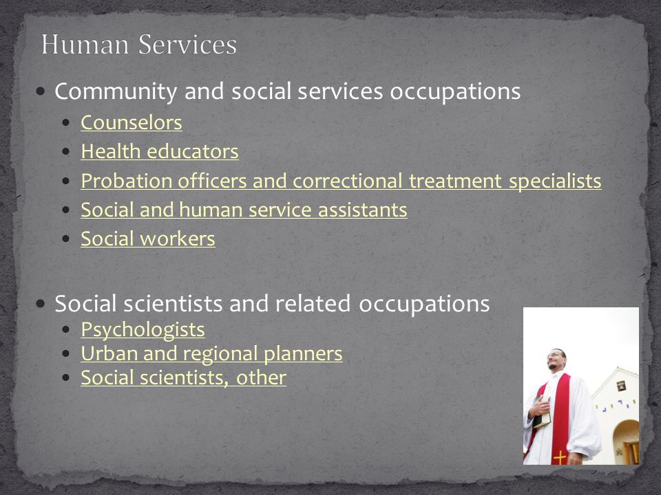 Community and social services occupations Counselors Health educators Probation officers and correctional treatment specialists Social and human service assistants Social workers Social scientists and related occupations Psychologists Urban and regional planners Social scientists, other