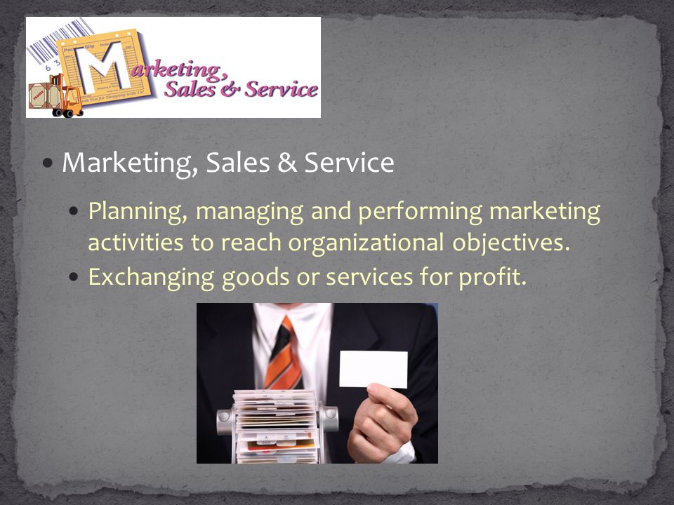 Marketing, Sales & Service Planning, managing and performing marketing activities to reach organizational objectives. Exchanging goods or services for