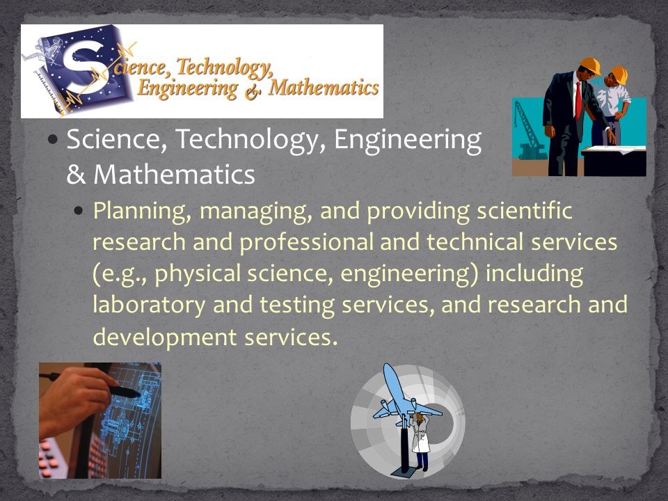Science, Technology, Engineering & Mathematics Planning, managing, and providing scientific research and professional and technical services (e.g., ph