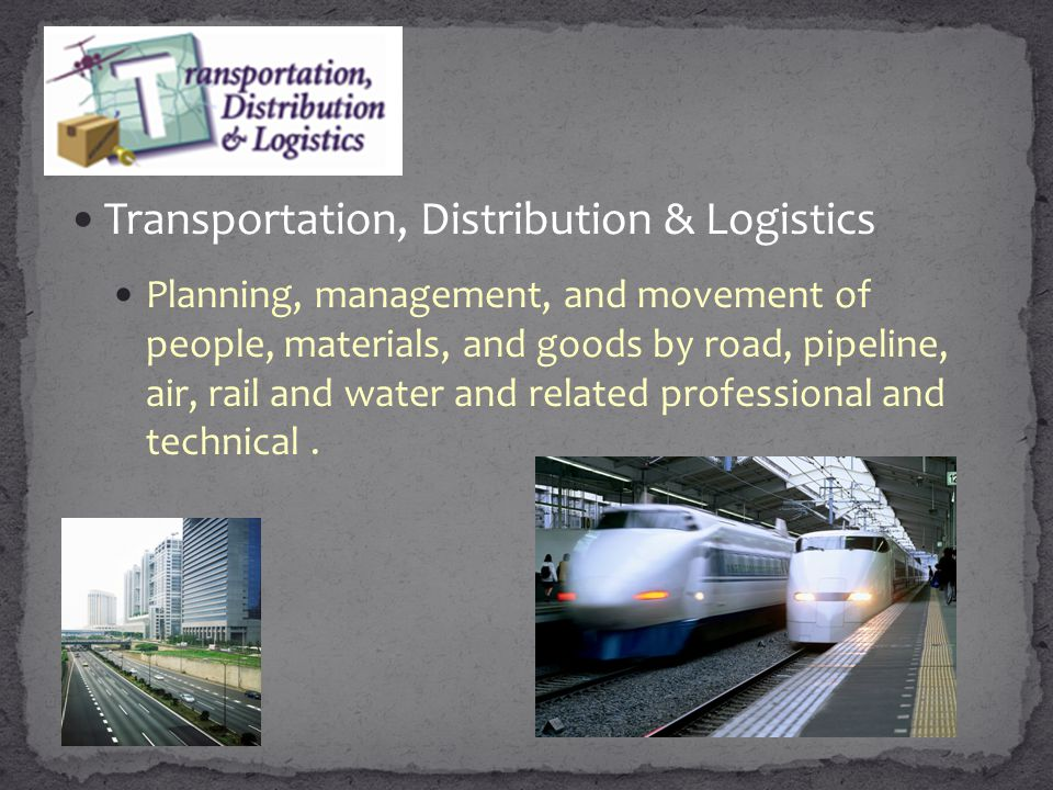 Transportation, Distribution & Logistics Planning, management, and movement of people, materials, and goods by road, pipeline, air, rail and water and
