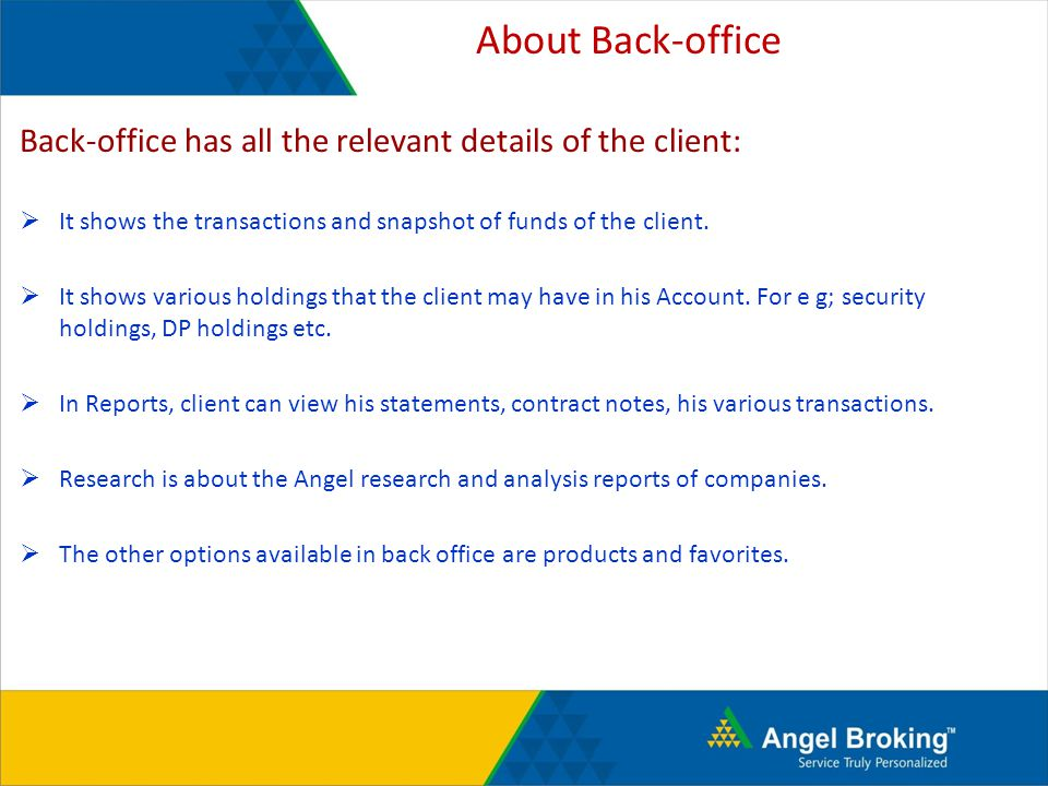 About Back-office Back-office has all the relevant details of the client: It shows the transactions and snapshot of funds of the client.