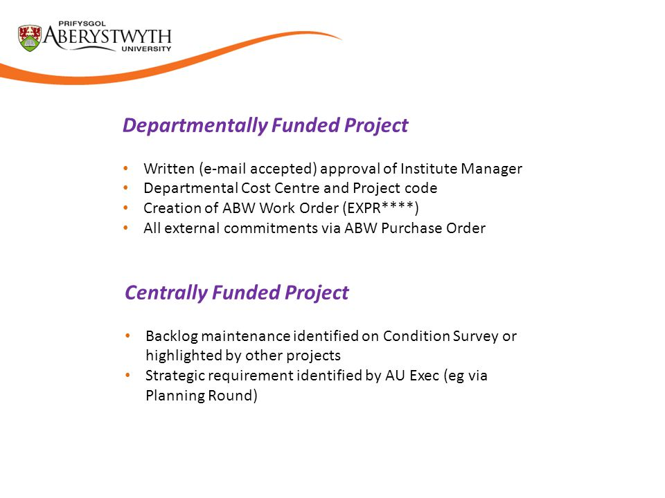 Departmentally Funded Project Written (e-mail accepted) approval of Institute Manager Departmental Cost Centre and Project code Creation of ABW Work Order (EXPR****) All external commitments via ABW Purchase Order Centrally Funded Project Backlog maintenance identified on Condition Survey or highlighted by other projects Strategic requirement identified by AU Exec (eg via Planning Round)