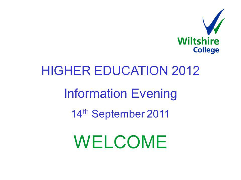 HIGHER EDUCATION 2012 Information Evening 14 th September 2011 WELCOME