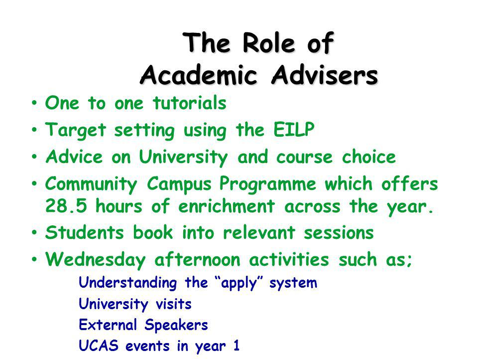 The Role of Academic Advisers One to one tutorials Target setting using the EILP Advice on University and course choice Community Campus Programme which offers 28.5 hours of enrichment across the year.