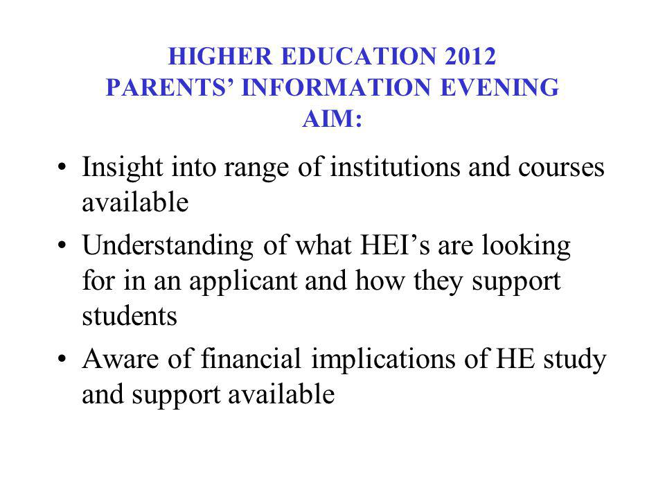 HIGHER EDUCATION 2012 PARENTS INFORMATION EVENING AIM: Insight into range of institutions and courses available Understanding of what HEIs are looking for in an applicant and how they support students Aware of financial implications of HE study and support available