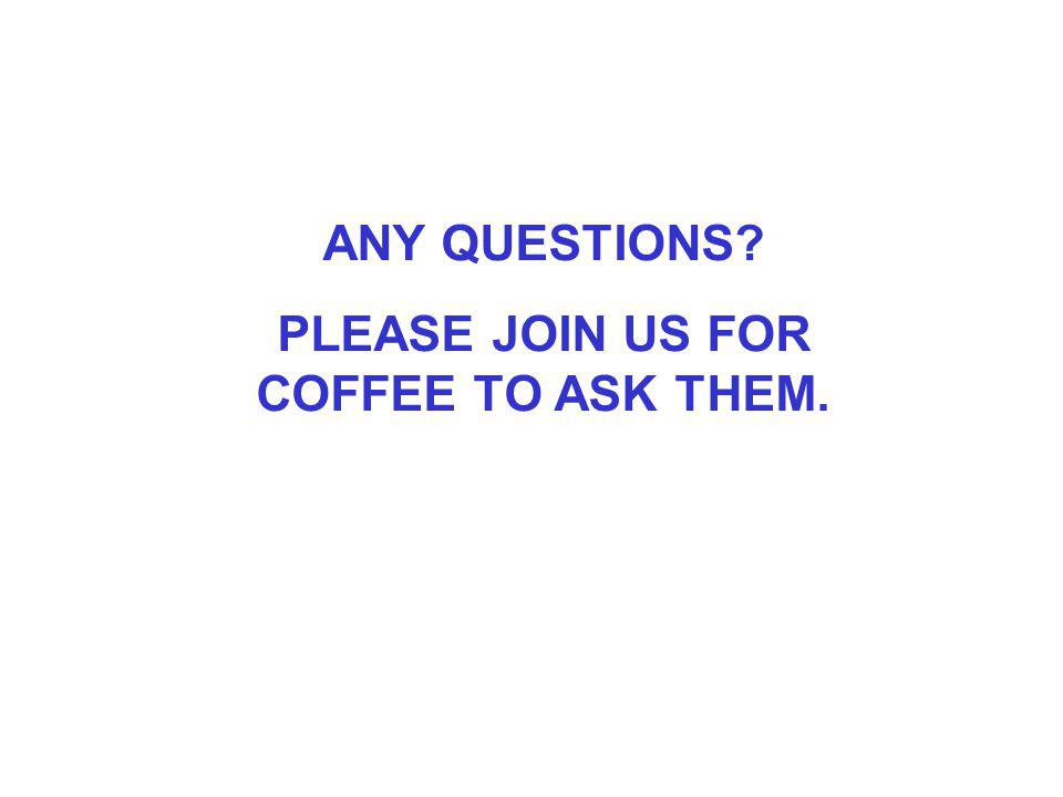 ANY QUESTIONS PLEASE JOIN US FOR COFFEE TO ASK THEM.
