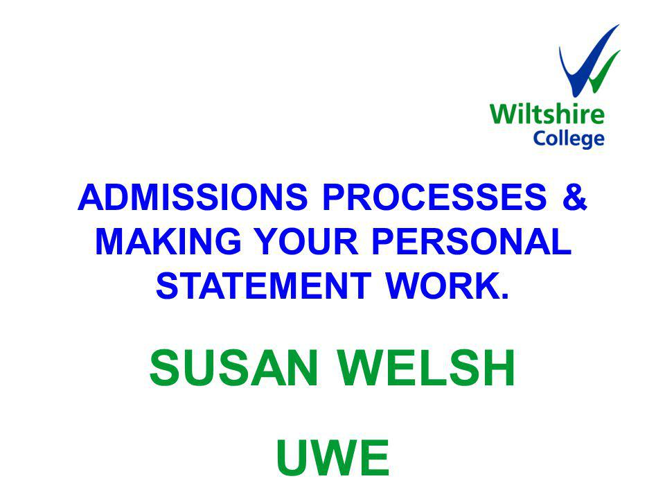 ADMISSIONS PROCESSES & MAKING YOUR PERSONAL STATEMENT WORK. SUSAN WELSH UWE