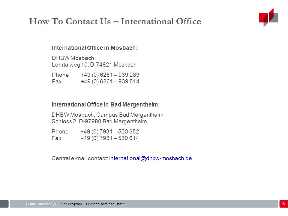 How To Contact Us – International Office International Office in Mosbach: DHBW Mosbach Lohrtalweg 10, D-74821 Mosbach Phone+49 (0) 6261 – 939 289 Fax