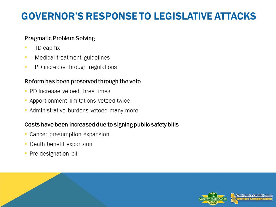 GOVERNORS RESPONSE TO LEGISLATIVE ATTACKS Pragmatic Problem Solving TD cap fix Medical treatment guidelines PD increase through regulations Reform has been preserved through the veto PD Increase vetoed three times Apportionment limitations vetoed twice Administrative burdens vetoed many more Costs have been increased due to signing public safety bills Cancer presumption expansion Death benefit expansion Pre-designation bill