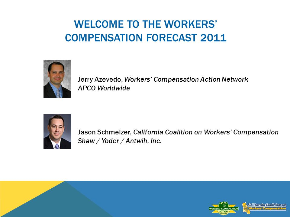 WELCOME TO THE WORKERS COMPENSATION FORECAST 2011 Jerry Azevedo, Workers Compensation Action Network APCO Worldwide Jason Schmelzer, California Coalition on Workers Compensation Shaw / Yoder / Antwih, Inc.