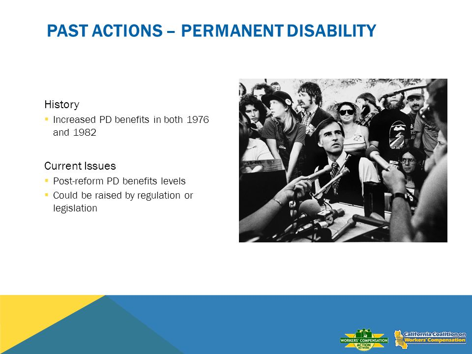 PAST ACTIONS – PERMANENT DISABILITY History Increased PD benefits in both 1976 and 1982 Current Issues Post-reform PD benefits levels Could be raised by regulation or legislation
