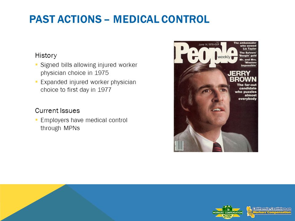 PAST ACTIONS – MEDICAL CONTROL History Signed bills allowing injured worker physician choice in 1975 Expanded injured worker physician choice to first day in 1977 Current Issues Employers have medical control through MPNs