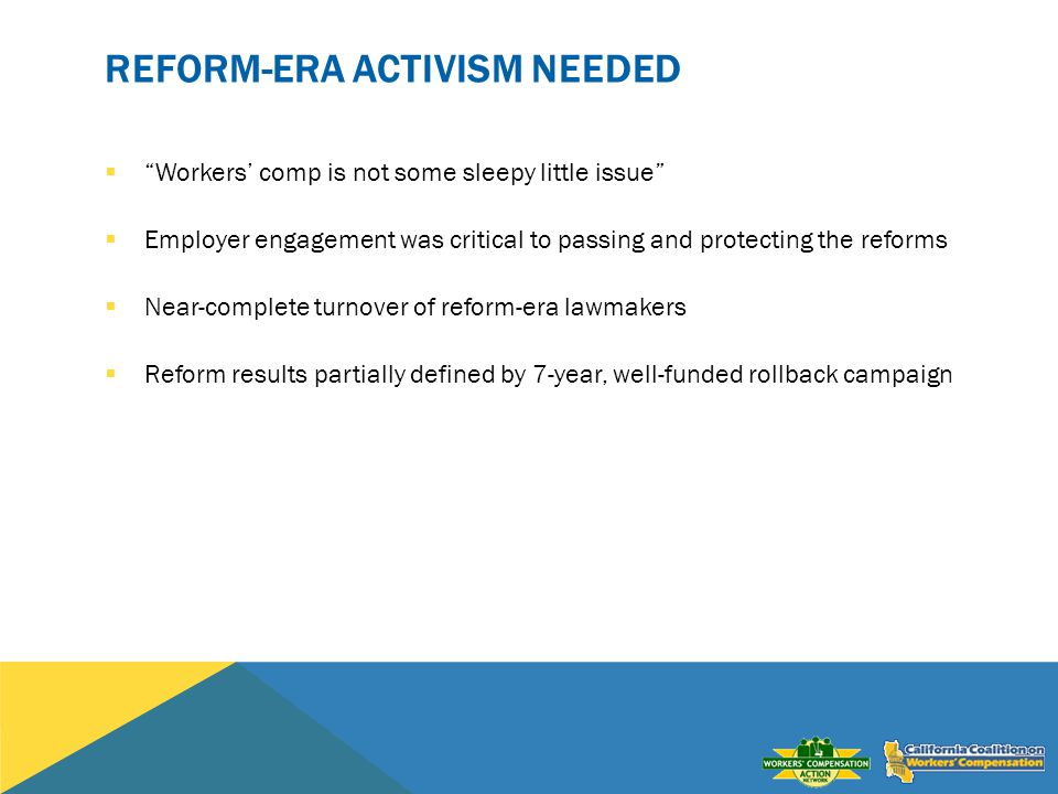 REFORM-ERA ACTIVISM NEEDED Workers comp is not some sleepy little issue Employer engagement was critical to passing and protecting the reforms Near-co