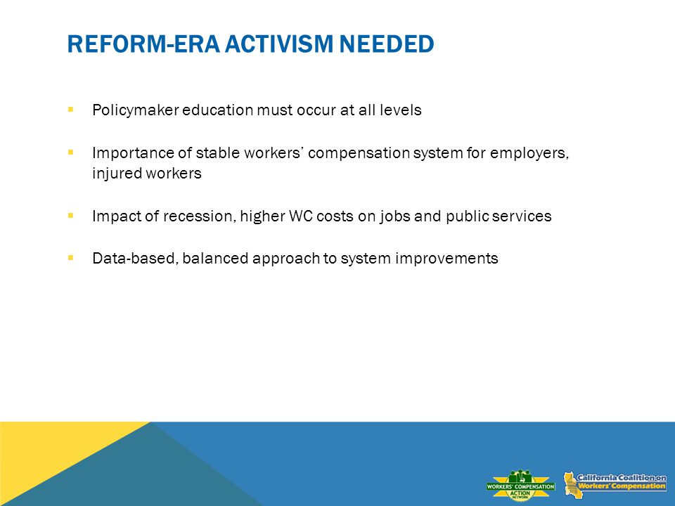 REFORM-ERA ACTIVISM NEEDED Policymaker education must occur at all levels Importance of stable workers compensation system for employers, injured workers Impact of recession, higher WC costs on jobs and public services Data-based, balanced approach to system improvements