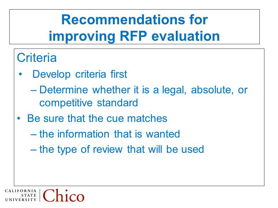 Recommendations for improving RFP evaluation Criteria Develop criteria first –Determine whether it is a legal, absolute, or competitive standard Be sure that the cue matches –the information that is wanted –the type of review that will be used