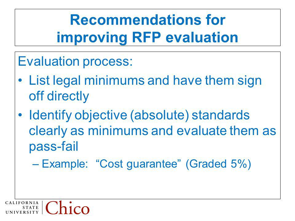 Recommendations for improving RFP evaluation Evaluation process: List legal minimums and have them sign off directly Identify objective (absolute) standards clearly as minimums and evaluate them as pass-fail –Example: Cost guarantee (Graded 5%)