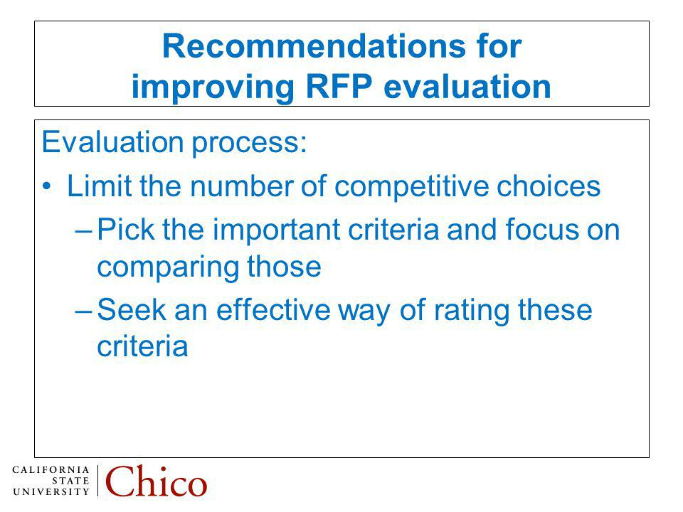 Recommendations for improving RFP evaluation Evaluation process: Limit the number of competitive choices –Pick the important criteria and focus on comparing those –Seek an effective way of rating these criteria