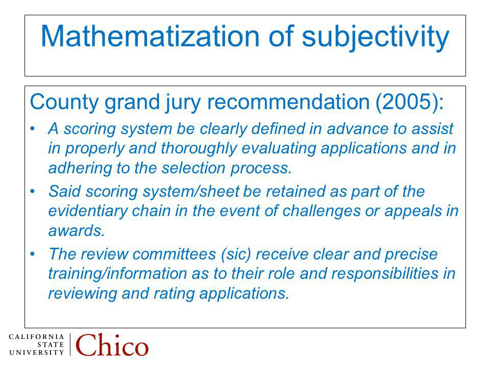 Mathematization of subjectivity County grand jury recommendation (2005): A scoring system be clearly defined in advance to assist in properly and thoroughly evaluating applications and in adhering to the selection process.
