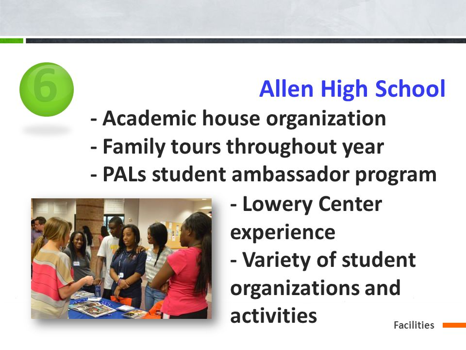 6 - Academic house organization - Family tours throughout year - PALs student ambassador program Allen High School - Lowery Center experience - Variety of student organizations and activities