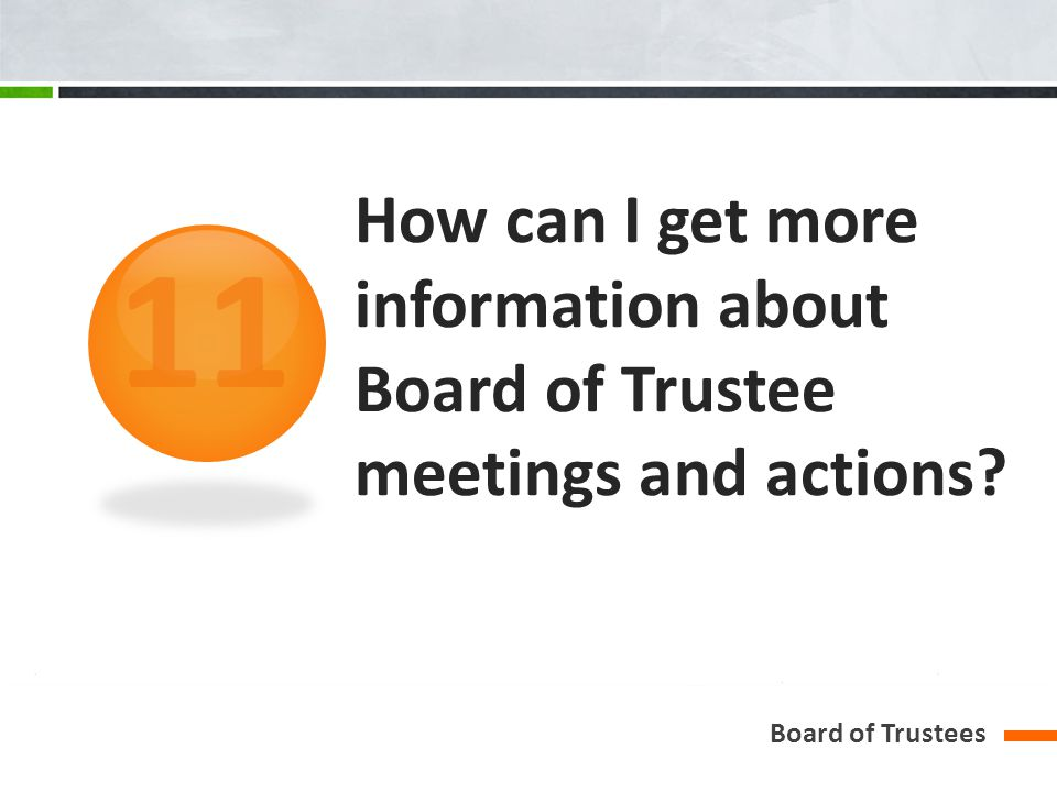 How can I get more information about Board of Trustee meetings and actions? Board of Trustees 11