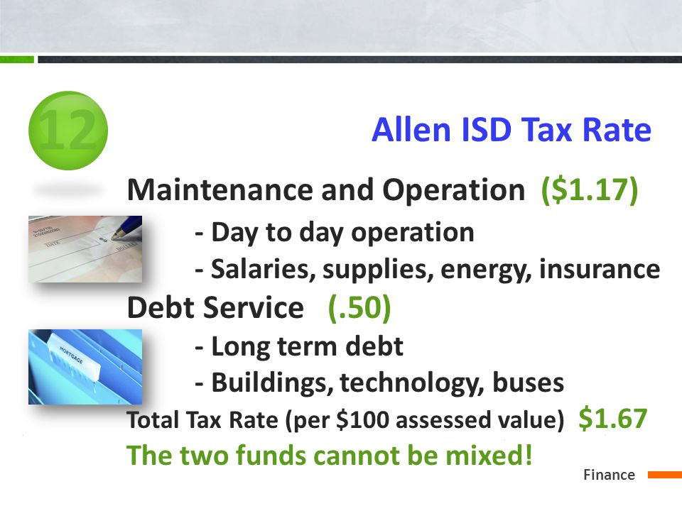 Finance Allen ISD Tax Rate Maintenance and Operation ($1.17) - Day to day operation - Salaries, supplies, energy, insurance Debt Service (.50) - Long term debt - Buildings, technology, buses Total Tax Rate (per $100 assessed value) $1.67 The two funds cannot be mixed.