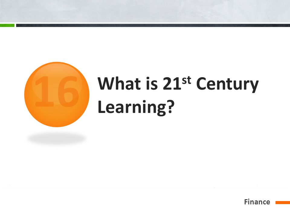 What is 21 st Century Learning? Finance 16
