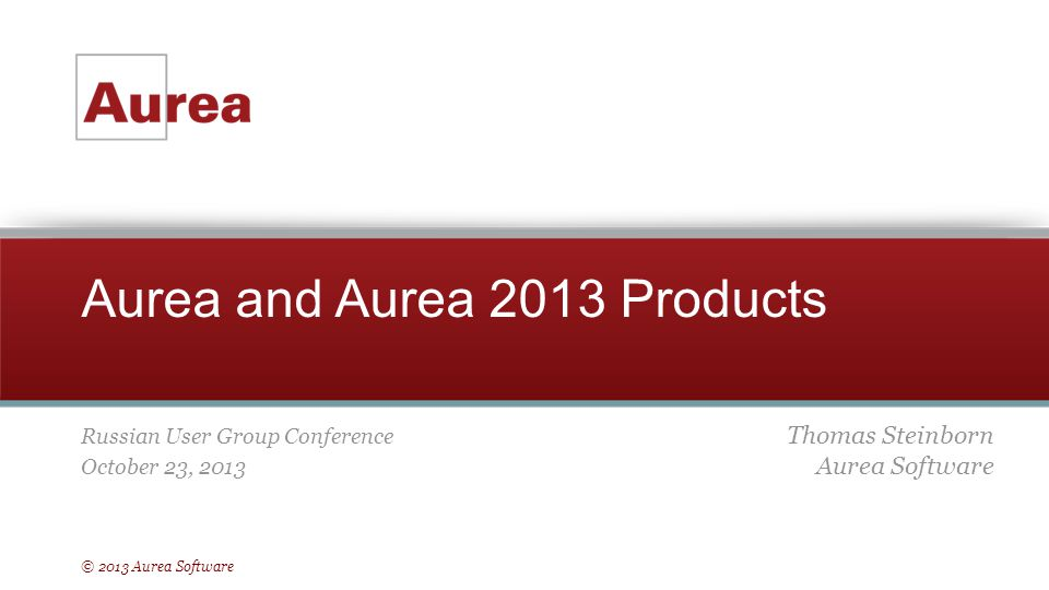 © 2013 Aurea Software Aurea and Aurea 2013 Products Russian User Group Conference October 23, 2013 Thomas Steinborn Aurea Software