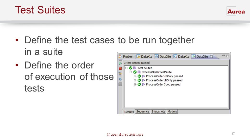 © 2013 Aurea Software 17 Test Suites Define the test cases to be run together in a suite Define the order of execution of those tests