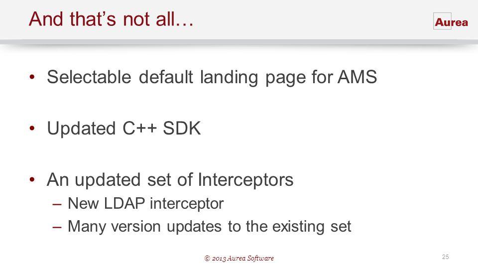© 2013 Aurea Software 25 And thats not all… Selectable default landing page for AMS Updated C++ SDK An updated set of Interceptors –New LDAP intercept