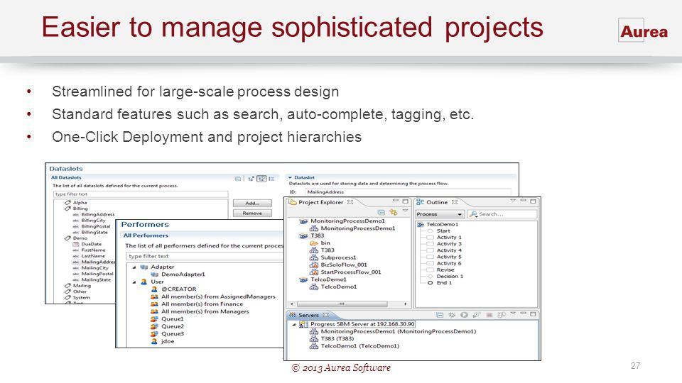 © 2013 Aurea Software 27 Easier to manage sophisticated projects Streamlined for large-scale process design Standard features such as search, auto-com